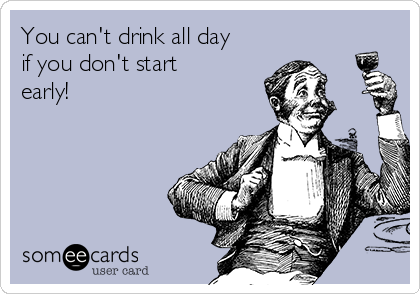 You can't drink all day if you don't start early!