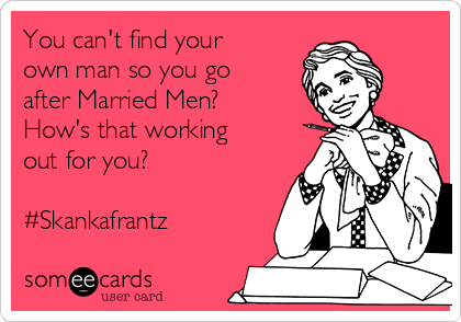 You can't find your own man so you go after Married Men? How's that working out for you?  #Skankafrantz