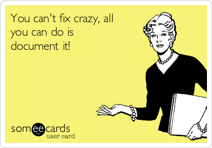You can't fix crazy, all you can do is  document it!