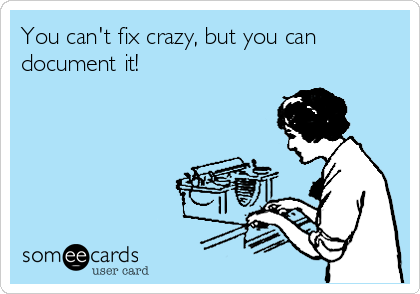 You can't fix crazy, but you can document it!