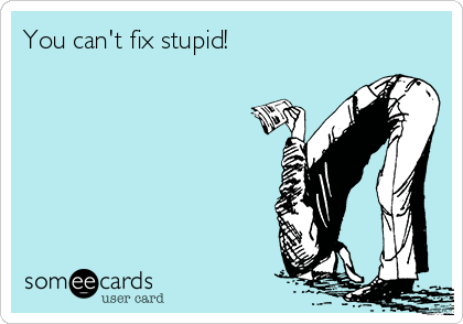 You can't fix stupid!