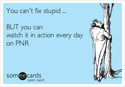 You can't fix stupid ...  BUT you can watch it in action every day on PNR