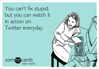 You can't fix stupid, but you can watch it in action on Twitter everyday.