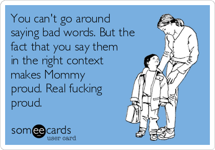 You can't go around saying bad words. But the fact that you say them in the right context makes Mommy proud. Real fucking proud.