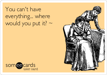 You can't have everything... where would you put it? ~