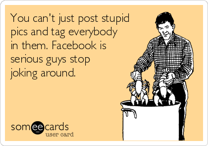 You can't just post stupid pics and tag everybody in them. Facebook is serious guys stop joking around.