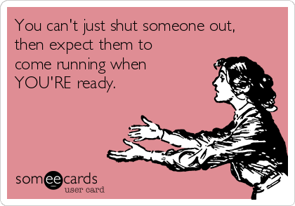 You can't just shut someone out, then expect them to come running when YOU'RE ready.