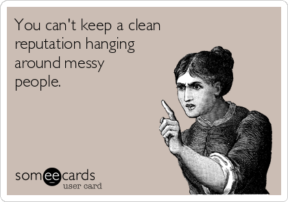 You can't keep a clean  reputation hanging around messy people.