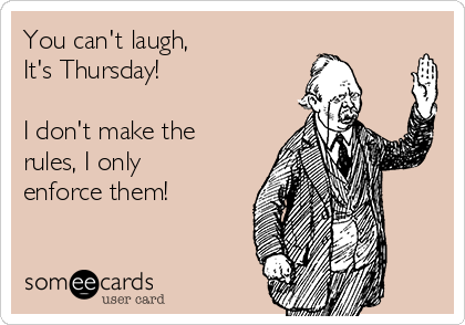 You can't laugh, It's Thursday!  I don't make the rules, I only enforce them!