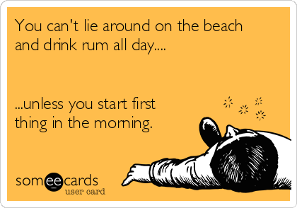 You can't lie around on the beach and drink rum all day....   ...unless you start first thing in the morning.