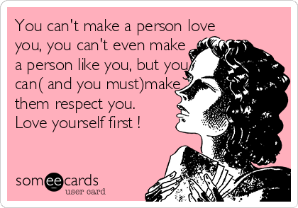 You can't make a person love you, you can't even make a person like you, but you can( and you must)make  them respect you. Love yourself first !