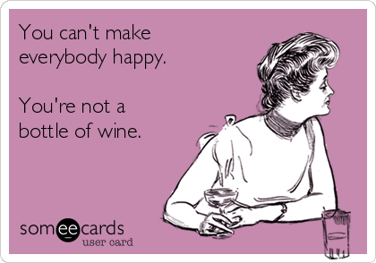 You can't make everybody happy.  You're not a bottle of wine.