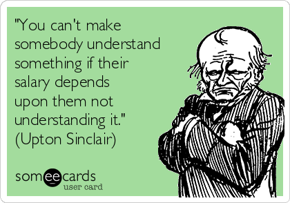 """""""You can't make somebody understand something if their salary depends upon them not understanding it."""" (Upton Sinclair)"""