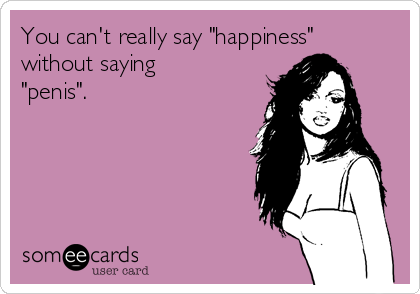 """You can't really say """"happiness"""" without saying """"penis""""."""