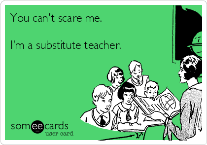 You can't scare me.  I'm a substitute teacher.