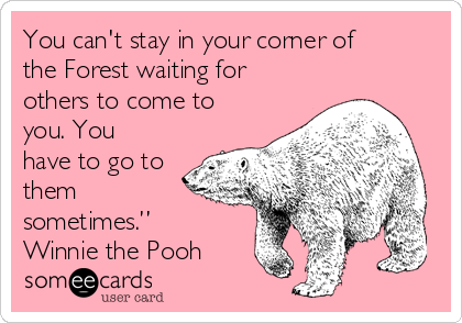 "You can't stay in your corner of the Forest waiting for others to come to you. You have to go to them sometimes."" Winnie the Pooh"