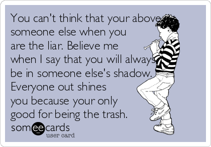 You can't think that your above someone else when you are the liar. Believe me when I say that you will always be in someone else's shadow. Everyone out shines you because your only good for being the trash.