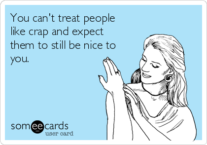 You can't treat people like crap and expect them to still be nice to you.