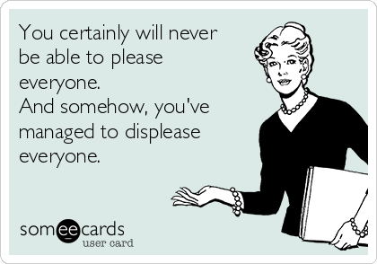 You certainly will never be able to please everyone. And somehow, you've managed to displease everyone.