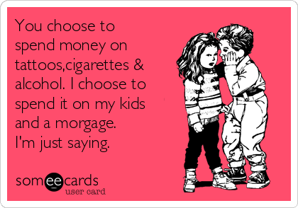 You choose to spend money on  tattoos,cigarettes & alcohol. I choose to spend it on my kids and a morgage. I'm just saying.