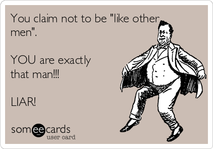 "You claim not to be ""like other men"".  YOU are exactly that man!!!  LIAR!"