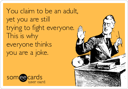 You claim to be an adult, yet you are still trying to fight everyone. This is why everyone thinks you are a joke.