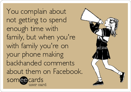 You complain about not getting to spend enough time with family, but when you're with family you're on your phone making  backhanded comments about them on Facebook.