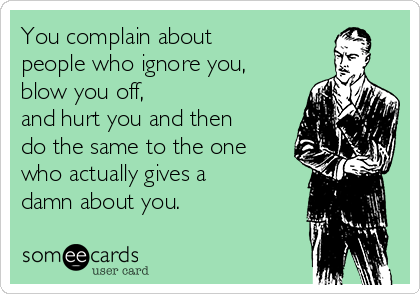 You complain about  people who ignore you,  blow you off, and hurt you and then do the same to the one who actually gives a damn about you.