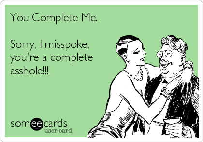 You Complete Me.  Sorry, I misspoke, you're a complete asshole!!!