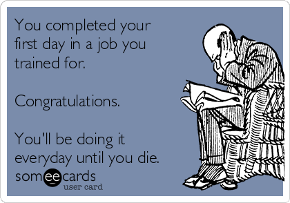 You completed your first day in a job you trained for.  Congratulations.  You'll be doing it everyday until you die.