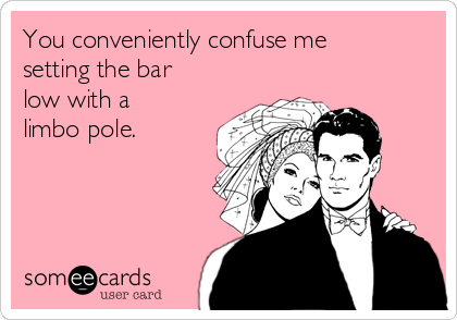 You conveniently confuse me setting the bar low with a limbo pole.