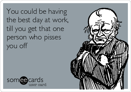 You could be having the best day at work, till you get that one person who pisses you off