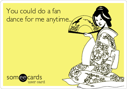 You could do a fan dance for me anytime...