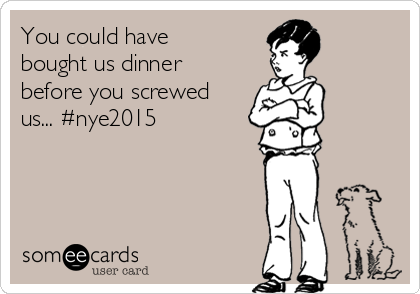 You could have bought us dinner before you screwed us... #nye2015