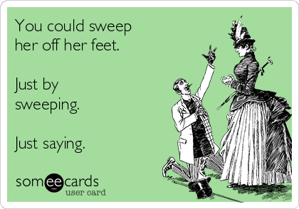 You could sweep her off her feet.  Just by sweeping.  Just saying.