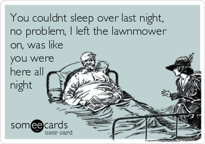 You couldnt sleep over last night, no problem, I left the lawnmower on, was like you were here all night