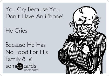 You Cry Because You Don't Have An iPhone!  He Cries  Because He Has No Food For His Family ?