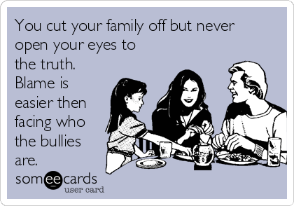 You cut your family off but never open your eyes to the truth. Blame is easier then facing who the bullies are.