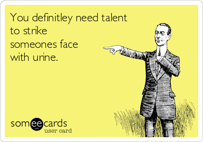 You definitley need talent to strike someones face with urine.