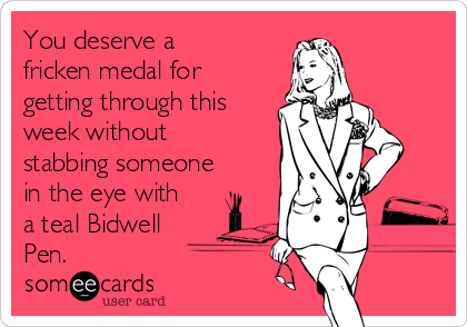 You deserve a fricken medal for getting through this week without stabbing someone in the eye with a teal Bidwell Pen.