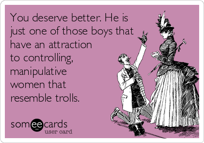 You deserve better. He is just one of those boys that  have an attraction to controlling, manipulative women that resemble trolls.