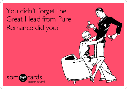 You didn't forget the Great Head from Pure Romance did you?!