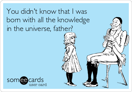 You didn't know that I was born with all the knowledge in the universe, father?
