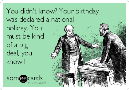 You didn't know? Your birthday was declared a national holiday. You must be kind of a big deal, you know !