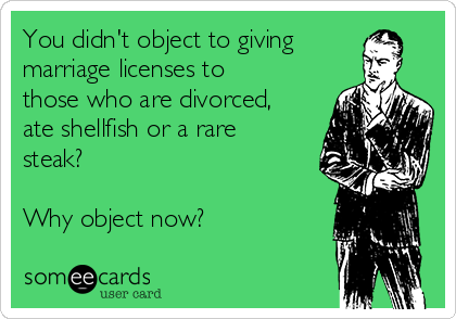 You didn't object to giving marriage licenses to those who are divorced, ate shellfish or a rare steak?  Why object now?