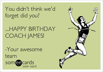 You Didn T Think We D Forget Did You Happy Birthday Coach James Your Awesome Team Fantasy Sports Ecard