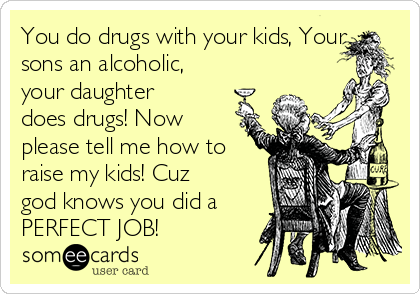 You do drugs with your kids, Your sons an alcoholic, your daughter does drugs! Now please tell me how to raise my kids! Cuz god knows you did a PERFECT JOB!