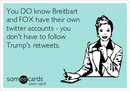 You DO know Breitbart and FOX have their own  twitter accounts - you don't have to follow Trump's retweets.