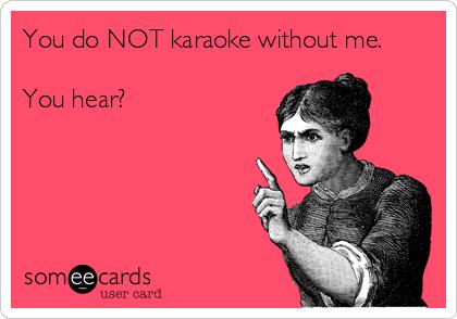 You do NOT karaoke without me.   You hear?