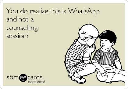 You do realize this is WhatsApp and not a counselling session?